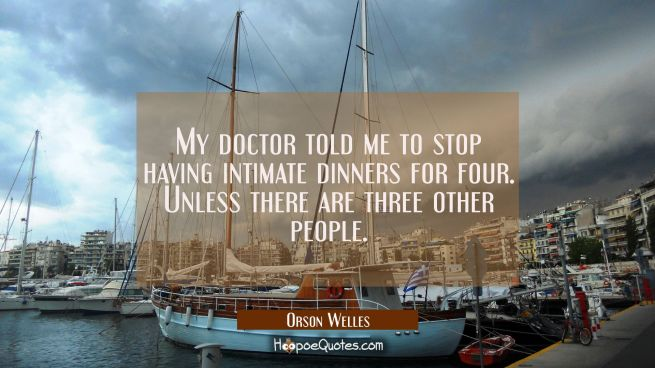 My doctor told me to stop having intimate dinners for four. Unless there are three other people.