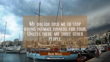 My doctor told me to stop having intimate dinners for four. Unless there are three other people. Orson Welles Quotes