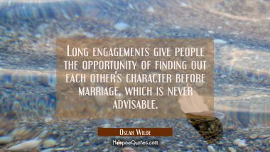 Long engagements give people the opportunity of finding out each other's character before marriage, which is never advisable. Oscar Wilde Quotes