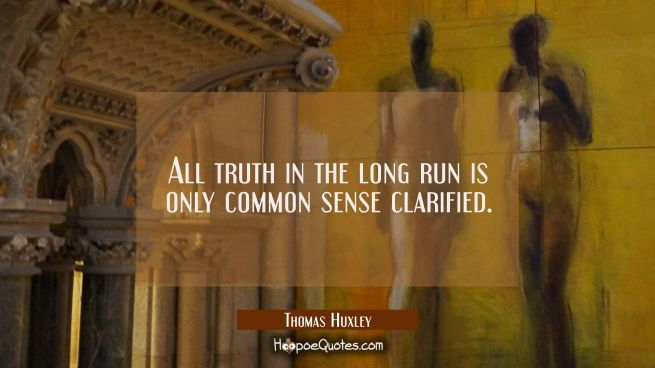 All truth in the long run is only common sense clarified.