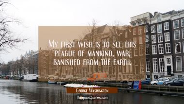My first wish is to see this plague of mankind war banished from the earth. George Washington Quotes