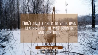 Don't limit a child to your own learning for he was born in another time. Rabindranath Tagore Quotes
