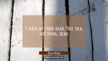 I want my food dead. Not sick not dying dead.