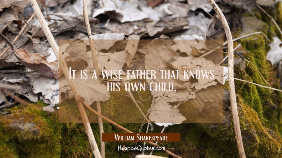 It is a wise father that knows his own child. William Shakespeare Quotes