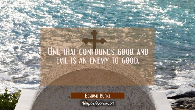 One that confounds good and evil is an enemy to good.