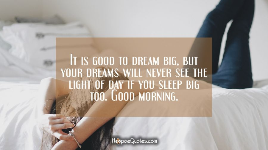 It is good to dream big but your dreams will never see the light of day if you sleep big too. Good morning. Good Morning Quotes