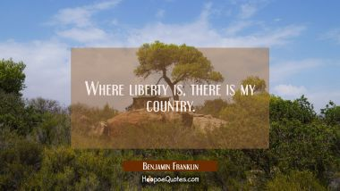 Where liberty is there is my country.