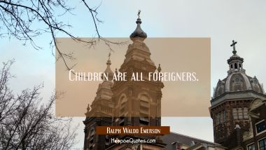 Children are all foreigners. Ralph Waldo Emerson Quotes