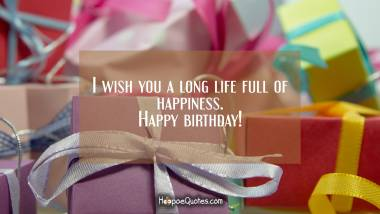 I wish you a long life full of happiness. Happy birthday! Birthday Quotes