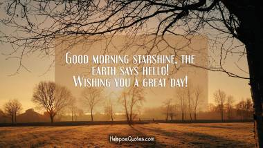 Good morning starshine, the earth says hello! Wishing you a great day! Good Morning Quotes