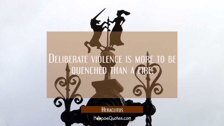 Deliberate violence is more to be quenched than a fire. Heraclitus Quotes
