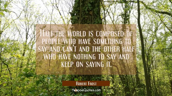 Half the world is composed of people who have something to say and can't and the other half who hav