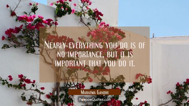 Nearly everything you do is of no importance but it is important that you do it.