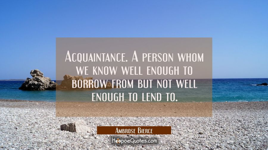 Acquaintance. A person whom we know well enough to borrow from but not well enough to lend to. Ambrose Bierce Quotes