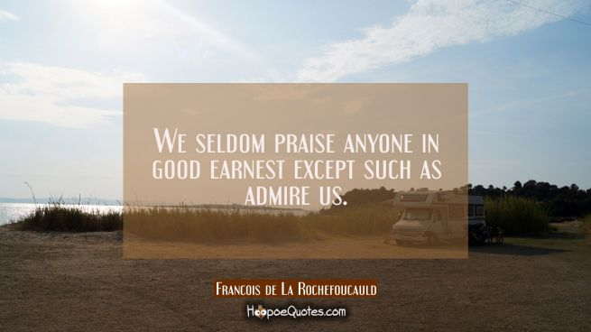 We seldom praise anyone in good earnest except such as admire us.