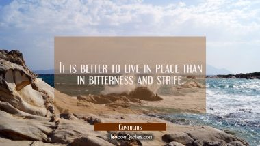 It is better to live in peace than in bitterness and strife