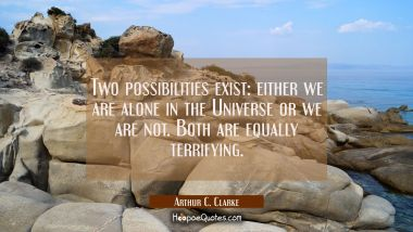 Two possibilities exist: either we are alone in the Universe or we are not. Both are equally terrifying. Arthur C. Clarke Quotes