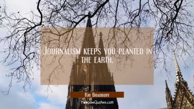 Journalism keeps you planted in the earth.