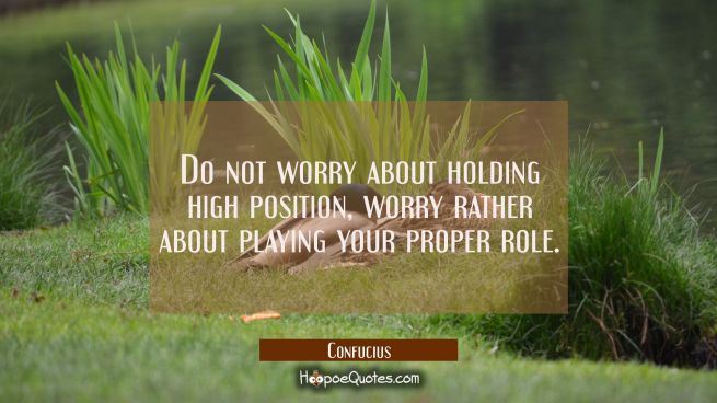 Do not worry about holding high position, worry rather about playing your proper role.