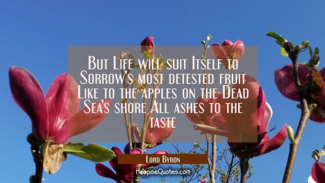 But Life will suit Itself to Sorrow's most detested fruit Like to the apples on the Dead Sea's shor