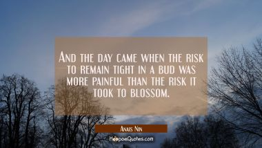 And the day came when the risk to remain tight in a bud was more painful than the risk it took to b