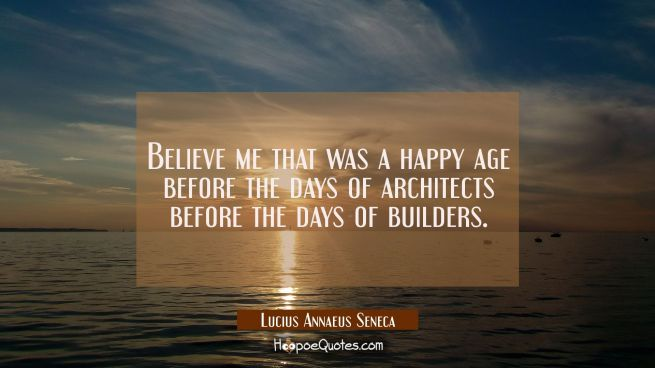 Believe me that was a happy age before the days of architects before the days of builders.