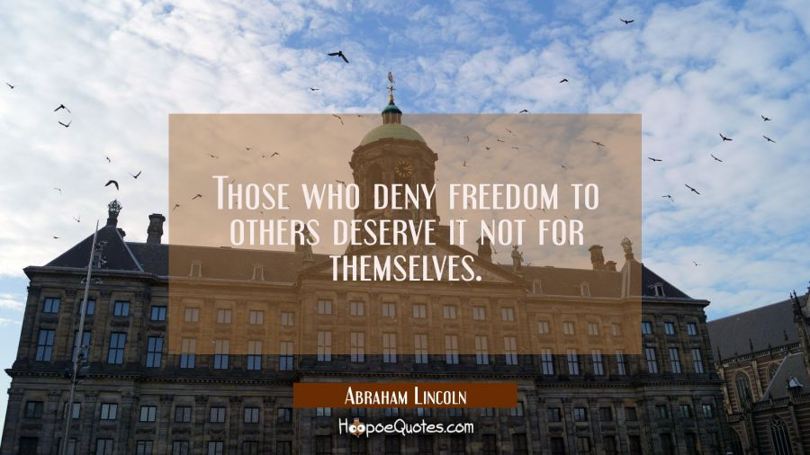 Those who deny freedom to others deserve it not for themselves. Abraham Lincoln Quotes