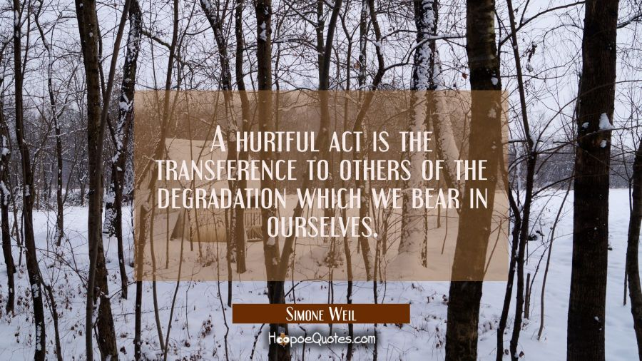A hurtful act is the transference to others of the degradation which we bear in ourselves. Simone Weil Quotes
