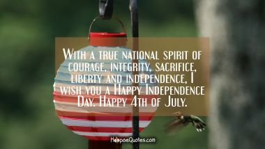 With a true national spirit of courage, integrity, sacrifice, liberty and independence, I wish you a Happy Independence Day. Happy 4th of July.