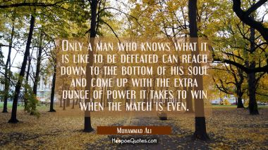 Only a man who knows what it is like to be defeated can reach down to the bottom of his soul and come up with the extra ounce of power it takes to win when the match is even Muhammad Ali Quotes