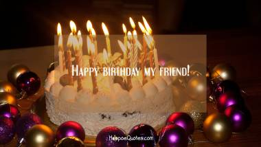 Happy birthday my friend! Quotes