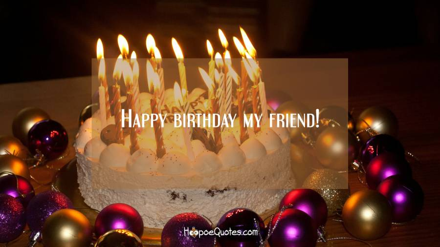 Happy birthday my friend! Birthday Quotes