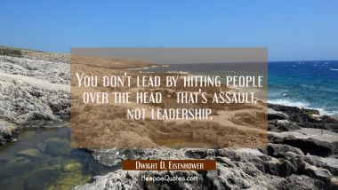 You don't lead by hitting people over the head - that's assault not leadership. Dwight D. Eisenhower Quotes