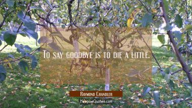To say goodbye is to die a little. Raymond Chandler Quotes