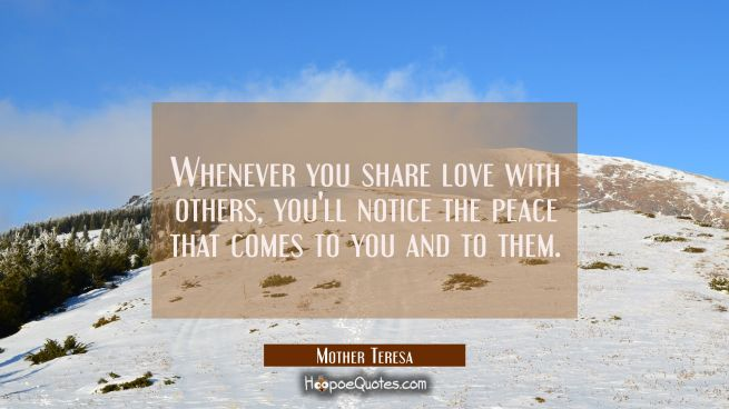 Whenever you share love with others, you'll notice the peace that comes to you and to them.