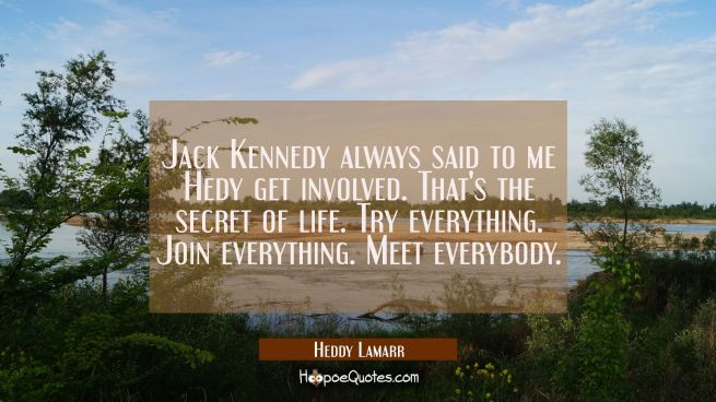Jack Kennedy always said to me Hedy get involved. That's the secret of life. Try everything. Join e