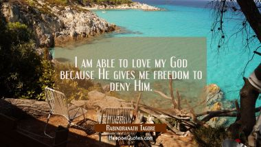 I am able to love my God because He gives me freedom to deny Him. Rabindranath Tagore Quotes