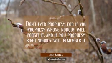 Don't ever prophesy, for if you prophesy wrong nobody will forget it, and if you prophesy right nob Josh Billings Quotes