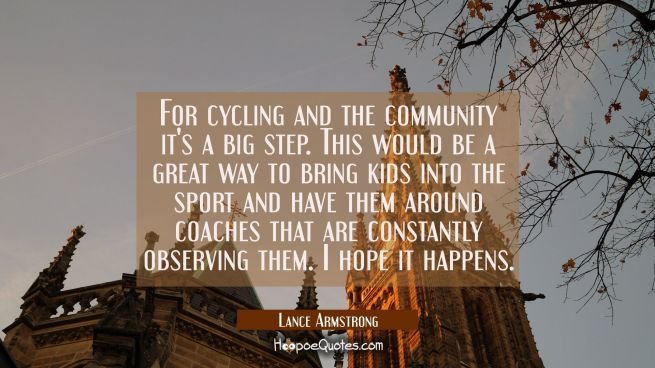 For cycling and the community it's a big step. This would be a great way to bring kids into the spo