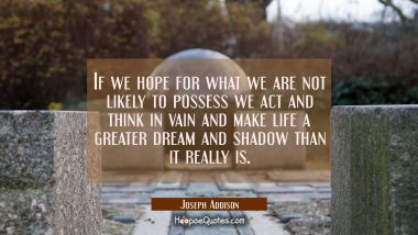 If we hope for what we are not likely to possess we act and think in vain and make life a greater d Joseph Addison Quotes