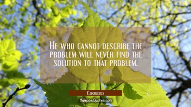 He who cannot describe the problem will never find the solution to that problem. Confucius Quotes