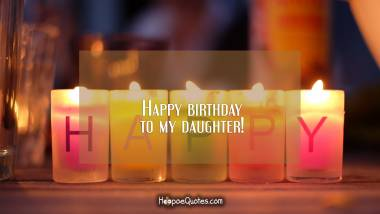 Happy birthday to my daughter! Birthday Quotes