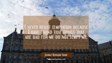 I never resist temptation because I have found that things that are bad for me do not tempt me.