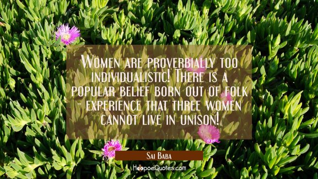 Women are proverbially too individualistic! There is a popular belief born out of folk-experience t