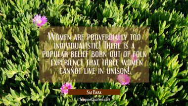 Women are proverbially too individualistic! There is a popular belief born out of folk-experience t Sai Baba Quotes