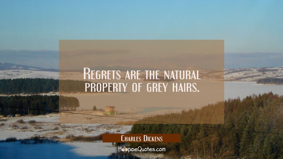 Regrets are the natural property of grey hairs. Charles Dickens Quotes