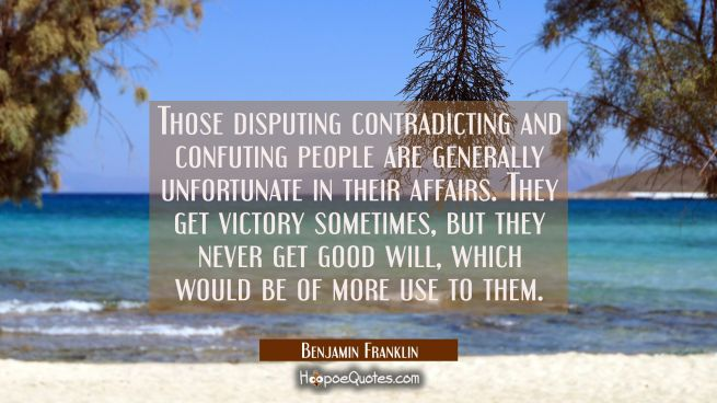 Those disputing contradicting and confuting people are generally unfortunate in their affairs. They