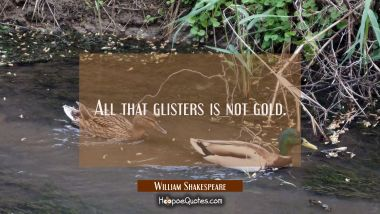 All that glisters is not gold. William Shakespeare Quotes