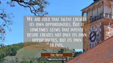 We are told that talent creates its own opportunities. But it sometimes seems that intense desire c
