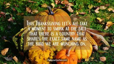 This Thanksgiving let's all take a moment to smirk at the fact that there is a country that shares the exact same name as the bird we are munching on. Thanksgiving Quotes